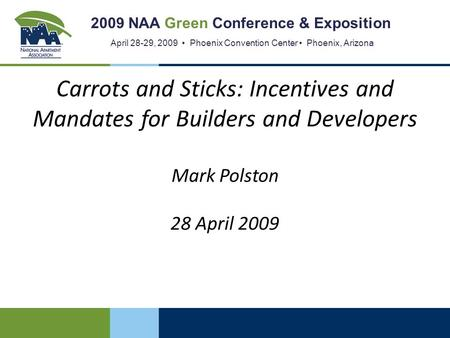 2009 NAA Green Conference & Exposition April 28-29, 2009 Phoenix Convention Center Phoenix, Arizona Carrots and Sticks: Incentives and Mandates for Builders.