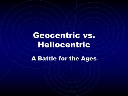 Geocentric vs. Heliocentric A Battle for the Ages.