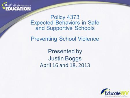 Policy 4373 Expected Behaviors in Safe and Supportive Schools Preventing School Violence Presented by Justin Boggs April 16 and 18, 2013.