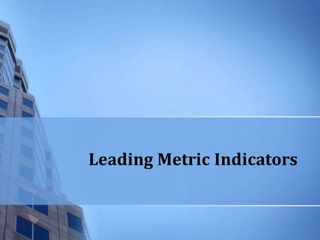 Leading Metric Indicators. Expected Outcomes Understand the difference between performance indicators and measures Why lagging indicators don't tell the.