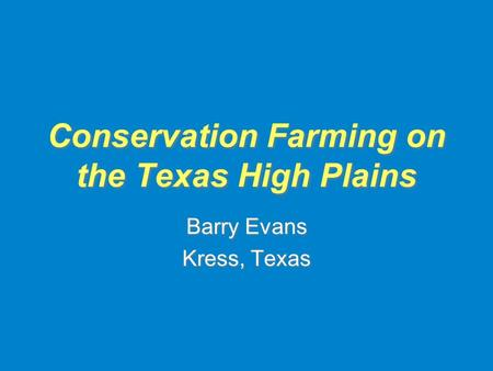 Conservation Farming on the Texas High Plains Barry Evans Kress, Texas Barry Evans Kress, Texas.