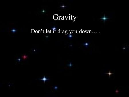 Gravity Don't let it drag you down…... During the Great Plague of 1665, Isaac Newton was home from college and began thinking about gravity. A century.