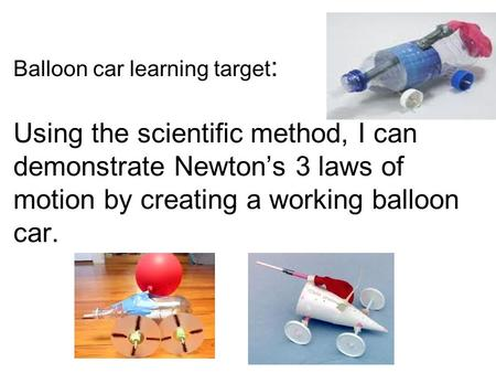 Balloon car learning target : Using the scientific method, I can demonstrate Newton's 3 laws of motion by creating a working balloon car.