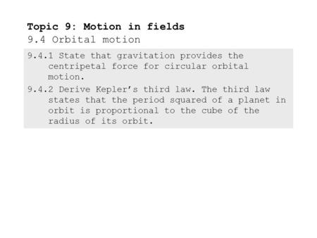 9.4.1State that gravitation provides the centripetal force for circular orbital motion. 9.4.2Derive Kepler's third law. The third law states that the.