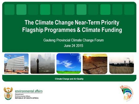 The Climate Change Near-Term Priority Flagship Programmes & Climate Funding Gauteng Provincial Climate Change Forum June 24 2015 Climate Change and Air.
