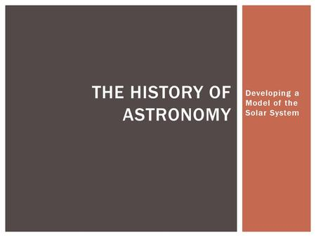 Developing a Model of the Solar System THE HISTORY OF ASTRONOMY.