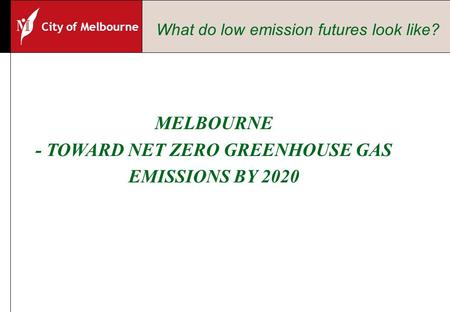 City of Melbourne MELBOURNE - TOWARD NET ZERO GREENHOUSE GAS EMISSIONS BY 2020 What do low emission futures look like?