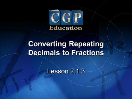 1 Lesson 2.1.3 Converting Repeating Decimals to Fractions Converting Repeating Decimals to Fractions.