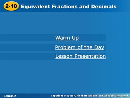 2-10 Equivalent Fractions and Decimals Course 2 Warm Up Warm Up Problem of the Day Problem of the Day Lesson Presentation Lesson Presentation.