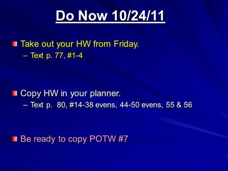 Do Now 10/24/11 Take out your HW from Friday. –Text p. 77, #1-4 Copy HW in your planner. –Text p. 80, #14-38 evens, 44-50 evens, 55 & 56 Be ready to copy.