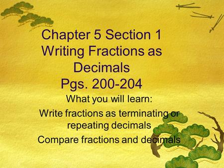 Chapter 5 Section 1 Writing Fractions as Decimals Pgs. 200-204 What you will learn: Write fractions as terminating or repeating decimals Compare fractions.