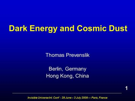 Invisible Universe Int. Conf - 29 June – 3 July 2009 — Paris, France Dark Energy and Cosmic Dust Thomas Prevenslik Berlin, Germany Hong Kong, China 1.