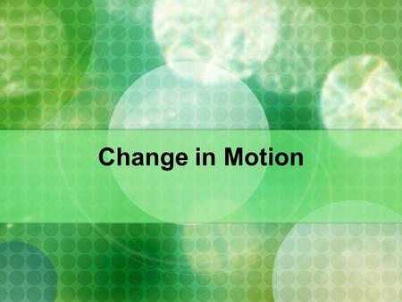 Change in Motion Motion When something moves, its in motion. Motion is change in an object's position. A motionless object is at rest or stationary.