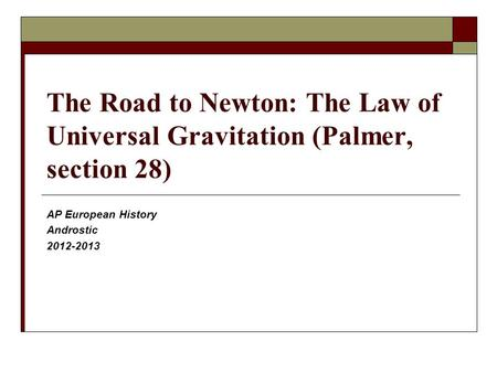 The Road to Newton: The Law of Universal Gravitation (Palmer, section 28) AP European History Androstic 2012-2013.
