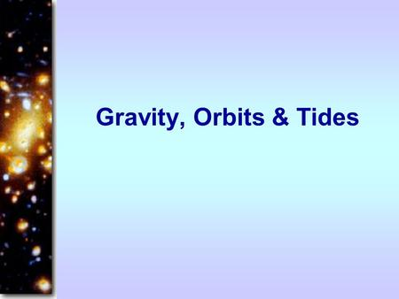Gravity, Orbits & Tides.