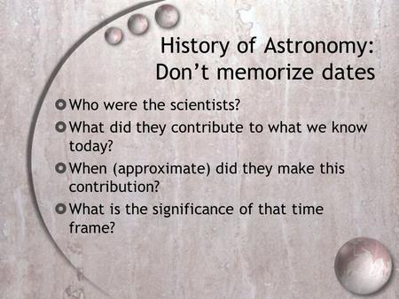 History of Astronomy: Don't memorize dates  Who were the scientists?  What did they contribute to what we know today?  When (approximate) did they make.