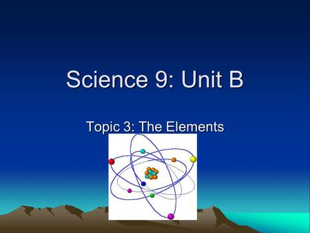 Science 9: Unit B Topic 3: The Elements.