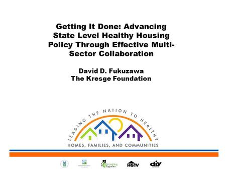 Getting It Done: Advancing State Level Healthy Housing Policy Through Effective Multi- Sector Collaboration David D. Fukuzawa The Kresge Foundation.