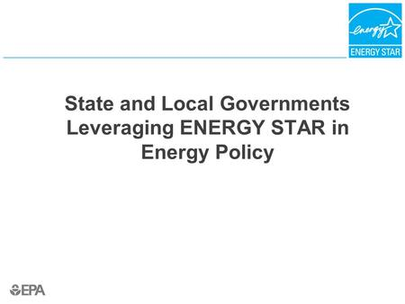 State and Local Governments Leveraging ENERGY STAR in Energy Policy.