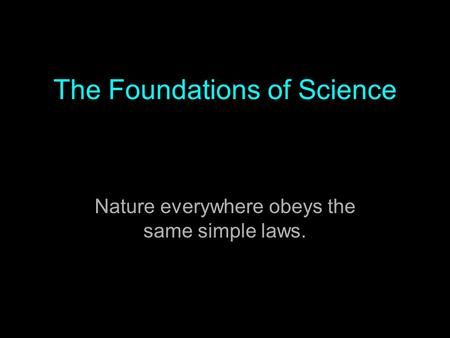 The Foundations of Science Nature everywhere obeys the same simple laws.