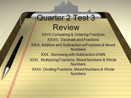 Quarter 2 Test 3 Review XXVII.Comparing & Ordering Fractions XXVIII. Decimals and Fractions XXIX. Addition and Subtraction w/Fractions & Mixed Numbers.