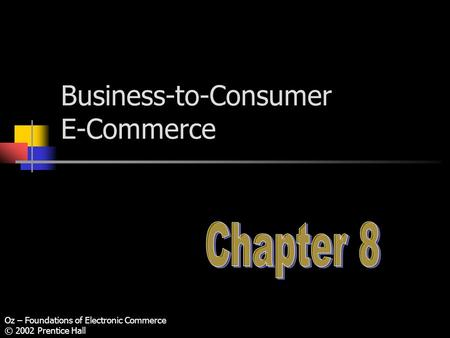 Oz – Foundations of Electronic Commerce © 2002 Prentice Hall Business-to-Consumer E-Commerce.