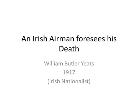 An Irish Airman Forsees His Death by William Butler Yeats