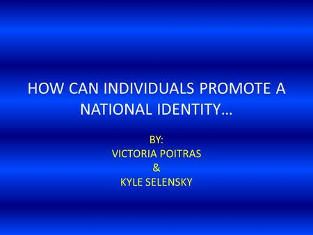 HOW CAN INDIVIDUALS PROMOTE A NATIONAL IDENTITY… BY: VICTORIA POITRAS & KYLE SELENSKY.