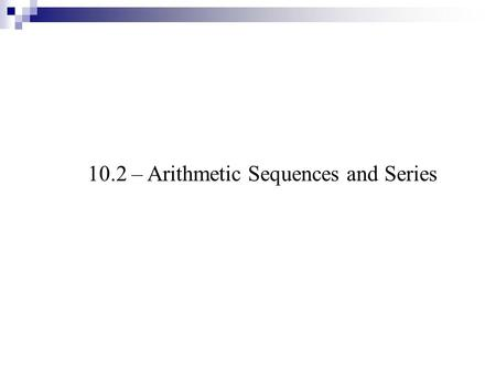 10.2 – Arithmetic Sequences and Series. An introduction … describe the pattern Arithmetic Sequences ADD To get next term Geometric Sequences MULTIPLY.