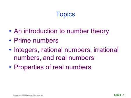 Slide 5 - 1 Copyright © 2009 Pearson Education, Inc. Topics An introduction to number theory Prime numbers Integers, rational numbers, irrational numbers,