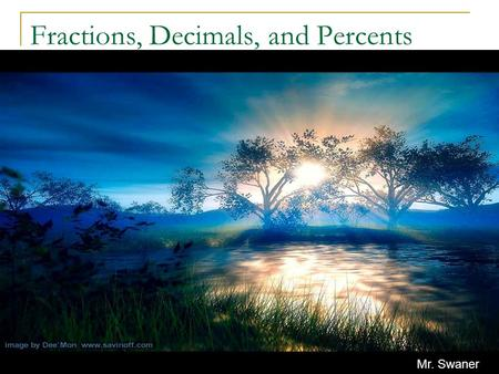 Fractions, Decimals, and Percents Mr. Swaner A Quick Review Fractions, decimals, and percents are all parts of a whole. They are also related and can.