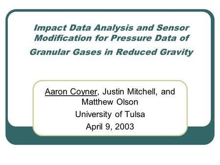 Impact Data Analysis and Sensor Modification for Pressure Data of Granular Gases in Reduced Gravity Aaron Coyner, Justin Mitchell, and Matthew Olson University.