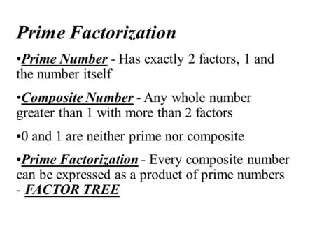 Prime Factorization Prime Number - Has exactly 2 factors, 1 and the number itself Composite Number - Any whole number greater than 1 with more than 2 factors.