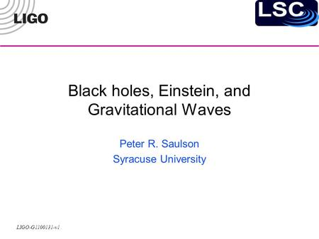 LIGO-G1100131-v1 Black holes, Einstein, and Gravitational Waves Peter R. Saulson Syracuse University.