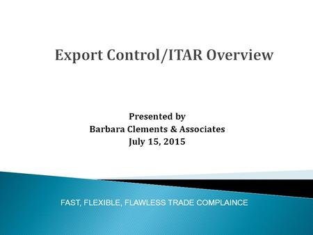 Presented by Barbara Clements & Associates July 15, 2015 FAST, FLEXIBLE, FLAWLESS TRADE COMPLAINCE.