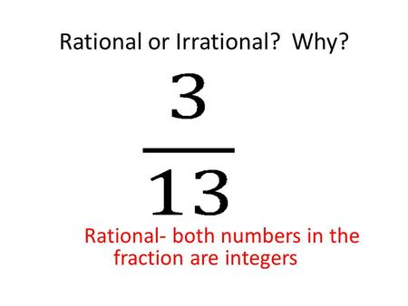Rational or Irrational? Why? Rational- both numbers in the fraction are integers.