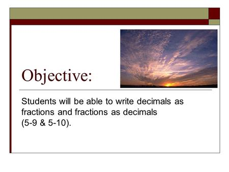 Objective: Students will be able to write decimals as fractions and fractions as decimals (5-9 & 5-10).