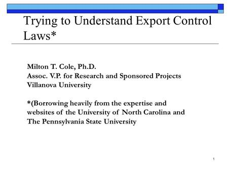 1 Trying to Understand Export Control Laws* Milton T. Cole, Ph.D. Assoc. V.P. for Research and Sponsored Projects Villanova University *(Borrowing heavily.