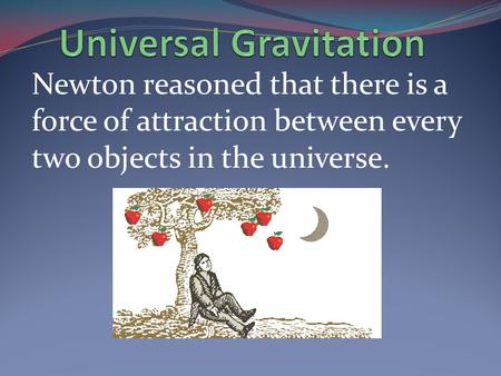 Newton reasoned that there is a force of attraction between every two objects in the universe.