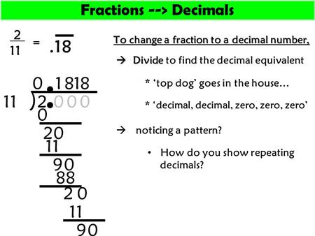 To change a fraction to a decimal number, 2 11 * 'top dog' goes in the house…  Divide  Divide to find the decimal equivalent ) 211 0 0 2 0 0 1 9 0 0.