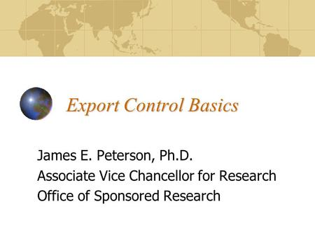 Export Control Basics James E. Peterson, Ph.D. Associate Vice Chancellor for Research Office of Sponsored Research.