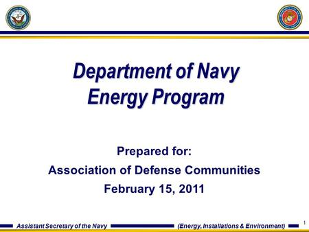 Assistant Secretary of the Navy (Energy, Installations & Environment) Department of Navy Energy Program Prepared for: Association of Defense Communities.