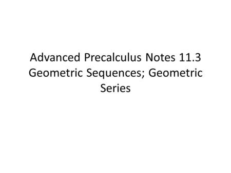 Advanced Precalculus Notes 11.3 Geometric Sequences; Geometric Series.