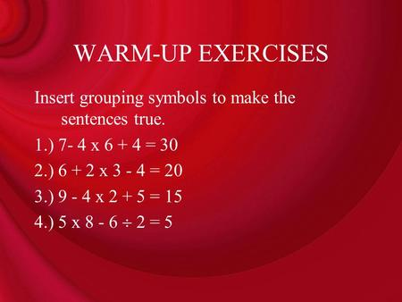 WARM-UP EXERCISES Insert grouping symbols to make the sentences true.
