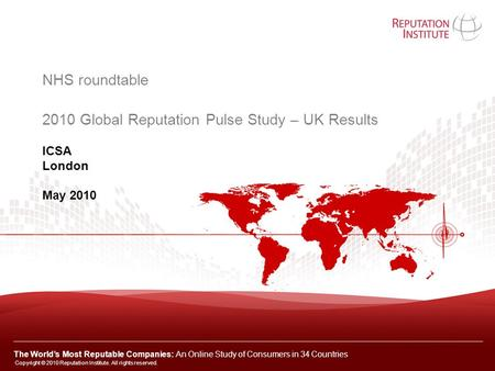 ICSA London May 2010 NHS roundtable 2010 Global Reputation Pulse Study – UK Results Copyright © 2010 Reputation Institute. All rights reserved. The World's.