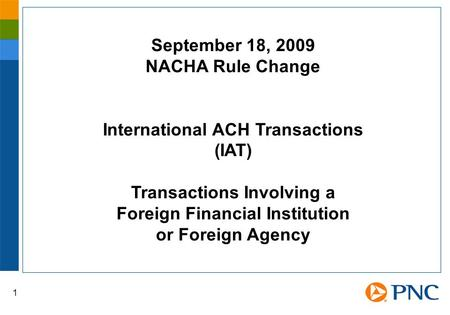 1 September 18, 2009 NACHA Rule Change International ACH Transactions (IAT) Transactions Involving a Foreign Financial Institution or Foreign Agency.