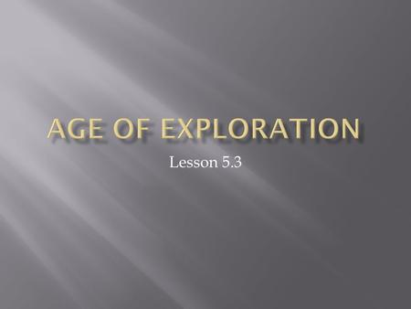 Lesson 5.3. So now we know what the main reason, motivations…or roles the explores were working toward. (3 G's).