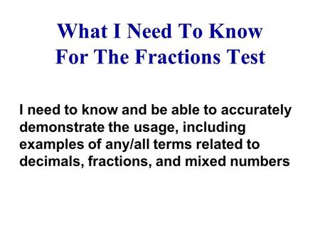 What I Need To Know For The Fractions Test I need to know and be able to accurately demonstrate the usage, including examples of any/all terms related.