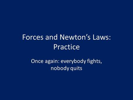Forces and Newton's Laws: Practice Once again: everybody fights, nobody quits.