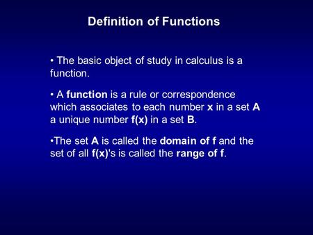 Definition of Functions The basic object of study in calculus is a function. A function is a rule or correspondence which associates to each number x in.